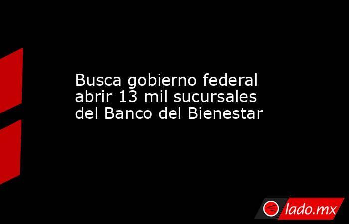 Busca gobierno federal abrir 13 mil sucursales del Banco del Bienestar. Noticias en tiempo real
