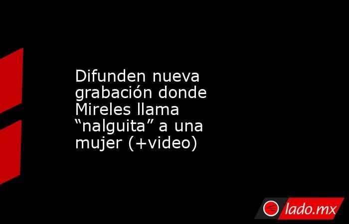 """Difunden nueva grabación donde Mireles llama """"nalguita"""" a una mujer (+video). Noticias en tiempo real"""