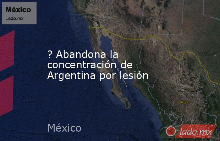 ? Abandona la concentración de Argentina por lesión. Noticias en tiempo real
