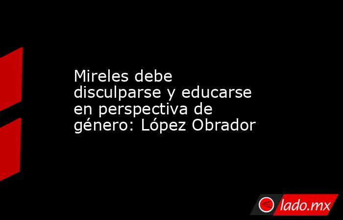 Mireles debe disculparse y educarse en perspectiva de género: López Obrador. Noticias en tiempo real