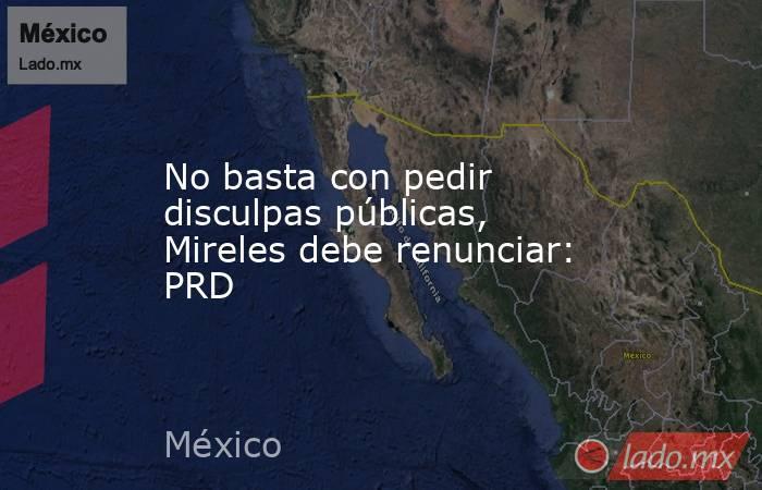 No basta con pedir disculpas públicas, Mireles debe renunciar: PRD. Noticias en tiempo real