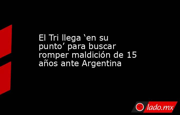 El Tri llega 'en su punto' para buscar romper maldición de 15 años ante Argentina. Noticias en tiempo real