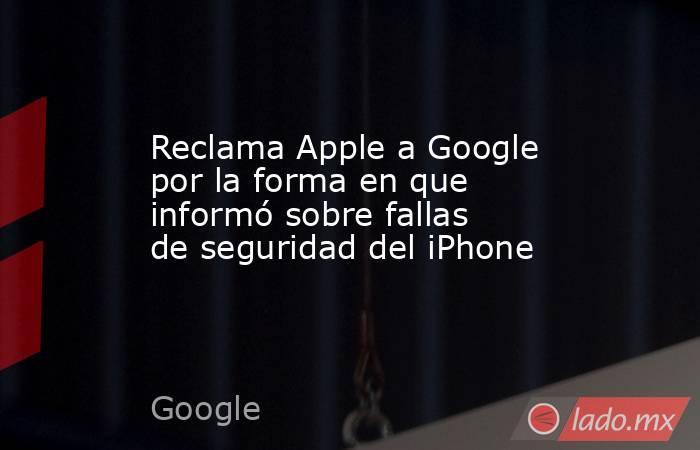 Reclama Apple a Google por la forma en que informó sobre fallas de seguridad del iPhone. Noticias en tiempo real