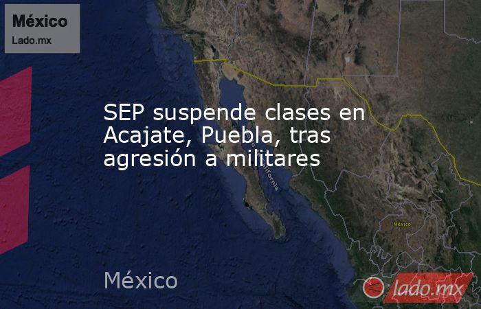 SEP suspende clases en Acajate, Puebla, tras agresión a militares. Noticias en tiempo real