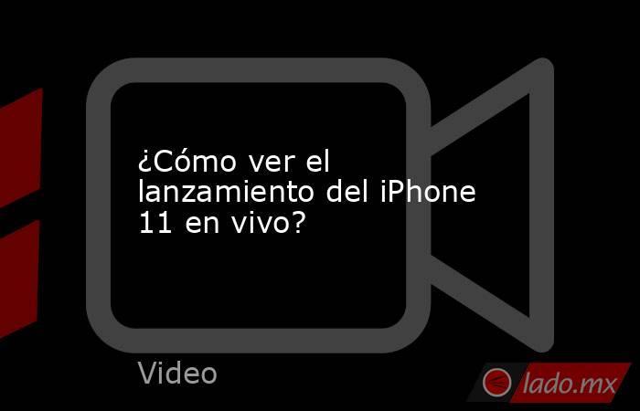 ¿Cómo ver el lanzamiento del iPhone 11 en vivo?. Noticias en tiempo real