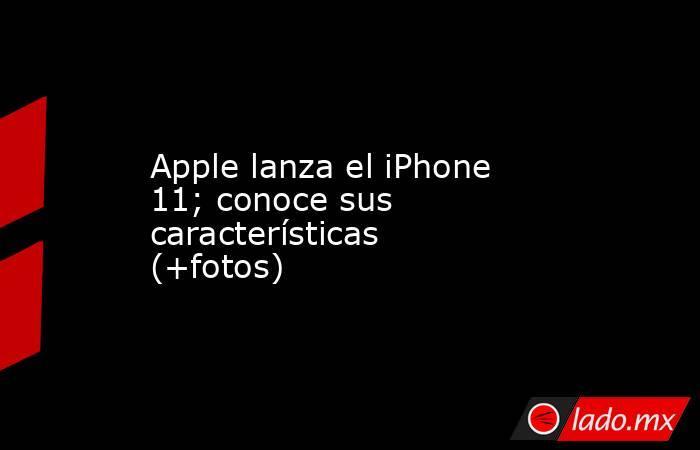 Apple lanza el iPhone 11; conoce sus características (+fotos). Noticias en tiempo real