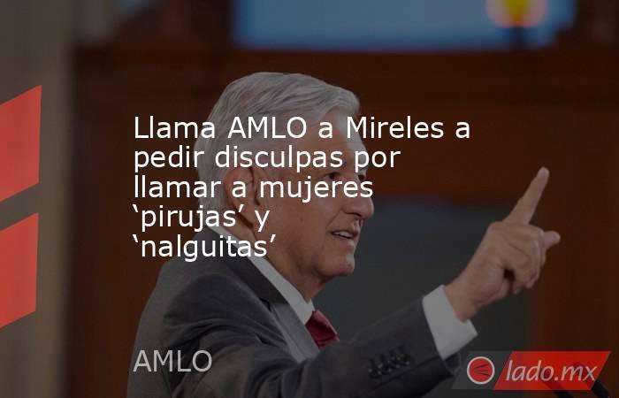 Llama AMLO a Mireles a pedir disculpas por llamar a mujeres 'pirujas' y 'nalguitas'. Noticias en tiempo real