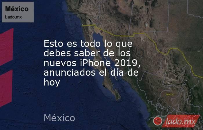 Esto es todo lo que debes saber de los nuevos iPhone 2019, anunciados el día de hoy. Noticias en tiempo real