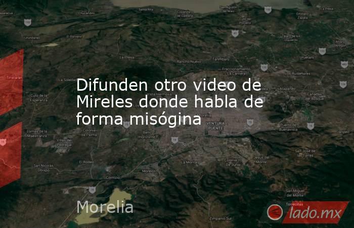 Difunden otro video de Mireles donde habla de forma misógina. Noticias en tiempo real