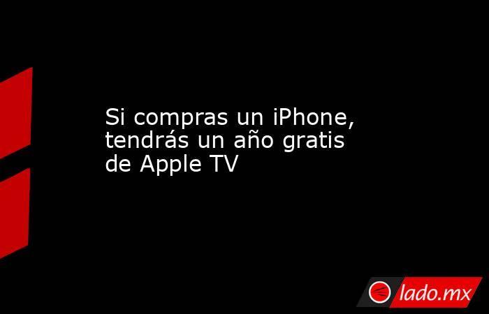 Si compras un iPhone, tendrás un año gratis de Apple TV  . Noticias en tiempo real