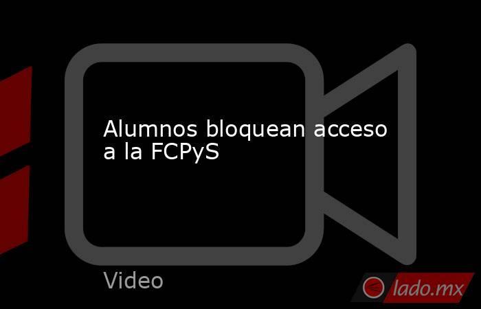 Alumnos bloquean acceso a la FCPyS. Noticias en tiempo real