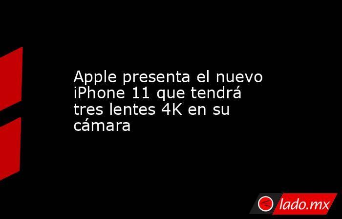 Apple presenta el nuevo iPhone 11 que tendrá tres lentes 4K en su cámara. Noticias en tiempo real