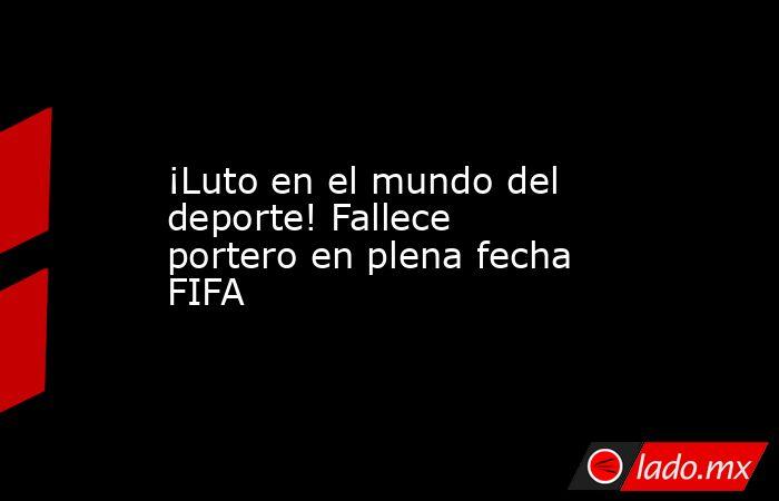 ¡Luto en el mundo del deporte! Fallece portero en plena fecha FIFA . Noticias en tiempo real