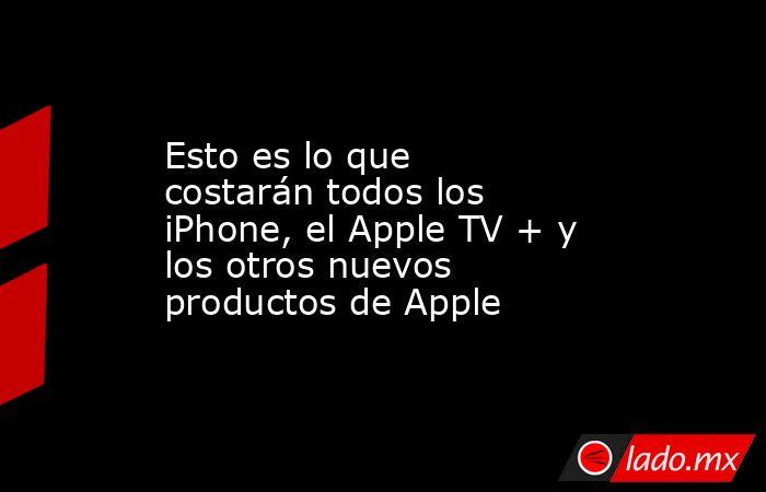 Esto es lo que costarán todos los iPhone, el Apple TV + y los otros nuevos productos de Apple. Noticias en tiempo real