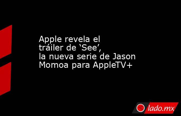 Apple revela el tráiler de 'See', la nueva serie de Jason Momoa para AppleTV+. Noticias en tiempo real