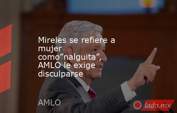 """Mireles se refiere a mujer como""""nalguita"""", AMLO le exige disculparse. Noticias en tiempo real"""