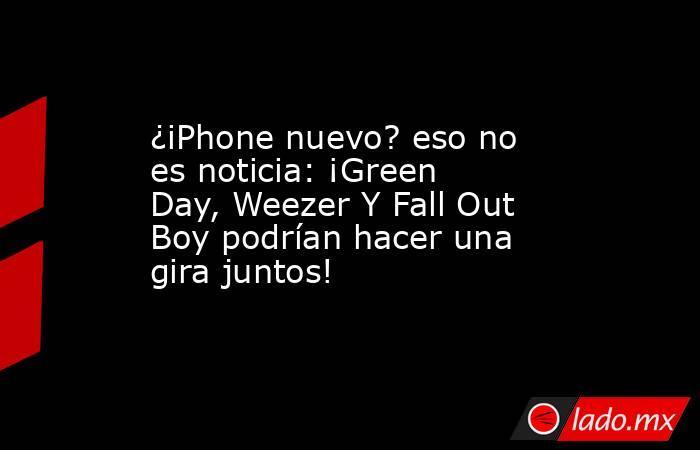 ¿iPhone nuevo? eso no es noticia: ¡Green Day, Weezer Y Fall Out Boy podrían hacer una gira juntos!. Noticias en tiempo real