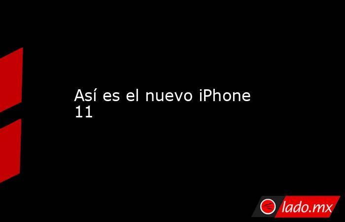 Así es el nuevo iPhone 11. Noticias en tiempo real