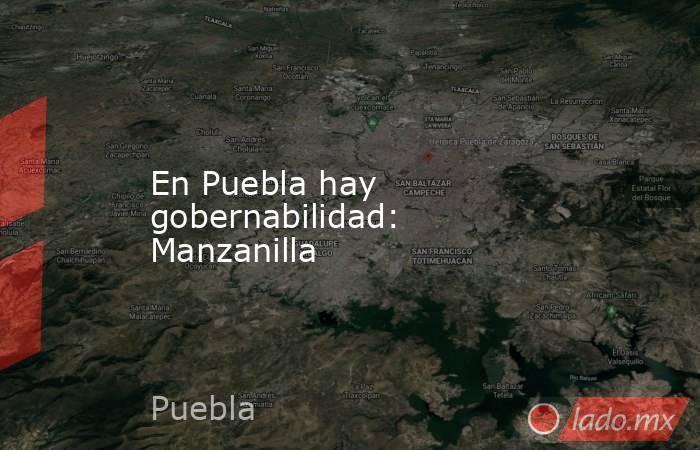 En Puebla hay gobernabilidad: Manzanilla. Noticias en tiempo real