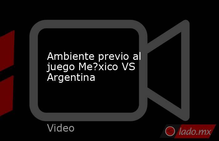 Ambiente previo al juego Me?xico VS Argentina. Noticias en tiempo real