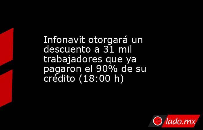Infonavit otorgará un descuento a 31 mil trabajadores que ya pagaron el 90% de su crédito (18:00 h). Noticias en tiempo real