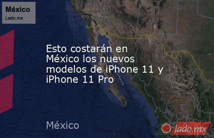 Esto costarán en México los nuevos modelos de iPhone 11 y iPhone 11 Pro. Noticias en tiempo real