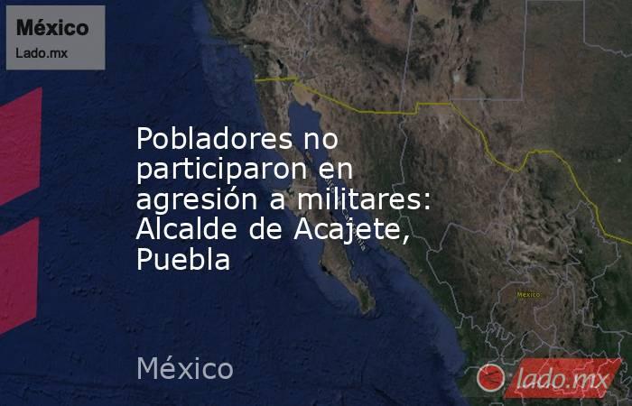 Pobladores no participaron en agresión a militares: Alcalde de Acajete, Puebla. Noticias en tiempo real