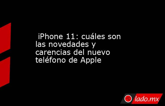 iPhone 11: cuáles son las novedades y carencias del nuevo teléfono de Apple. Noticias en tiempo real