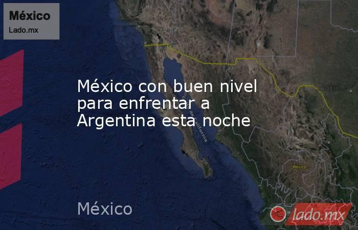 México con buen nivel para enfrentar a Argentina esta noche. Noticias en tiempo real