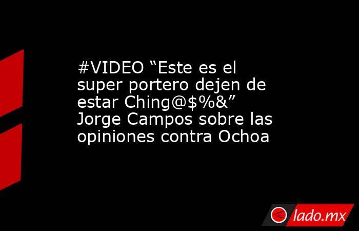 """#VIDEO """"Este es el super portero dejen de estar Ching@$%&"""" Jorge Campos sobre las opiniones contra Ochoa . Noticias en tiempo real"""