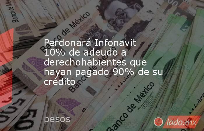 Perdonará Infonavit 10% de adeudo a derechohabientes que hayan pagado 90% de su crédito. Noticias en tiempo real