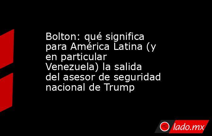 Bolton: qué significa para América Latina (y en particular Venezuela) la salida del asesor de seguridad nacional de Trump. Noticias en tiempo real