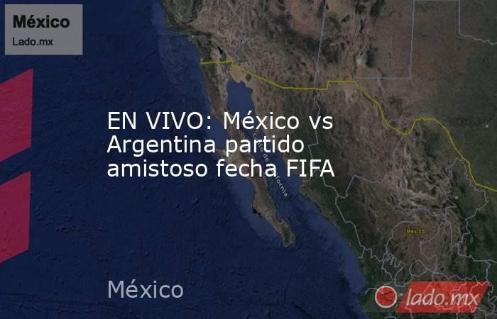 EN VIVO: México vs Argentina partido amistoso fecha FIFA. Noticias en tiempo real