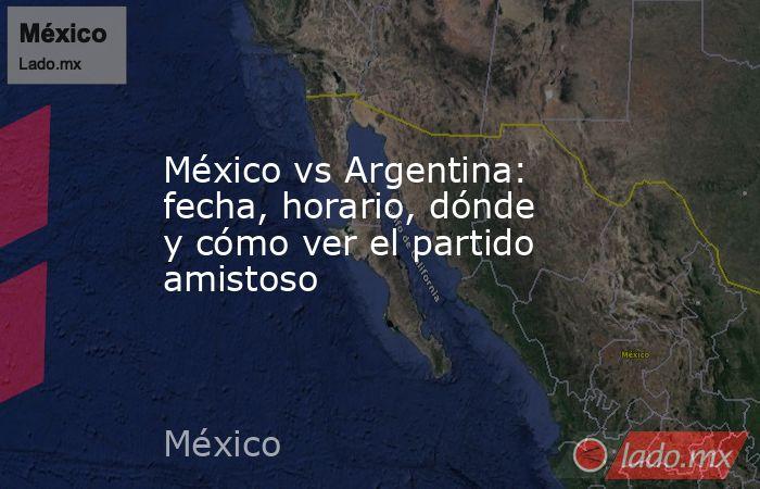 México vs Argentina: fecha, horario, dónde y cómo ver el partido amistoso. Noticias en tiempo real