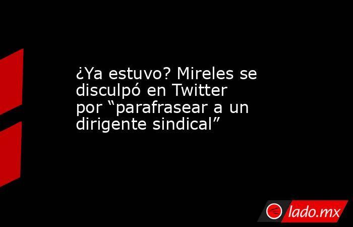 """¿Ya estuvo? Mireles se disculpó en Twitter por """"parafrasear a un dirigente sindical"""". Noticias en tiempo real"""