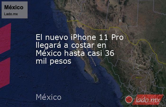 El nuevo iPhone 11 Pro llegará a costar en México hasta casi 36 mil pesos. Noticias en tiempo real