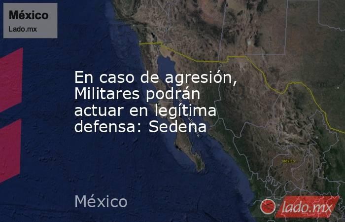 En caso de agresión, Militares podrán actuar en legítima defensa: Sedena. Noticias en tiempo real