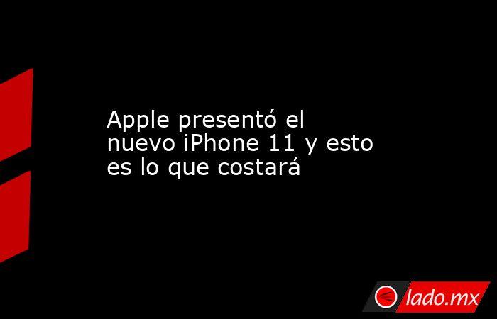 Apple presentó el nuevo iPhone 11 y esto es lo que costará. Noticias en tiempo real