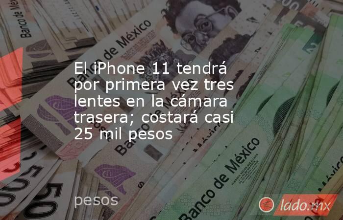 El iPhone 11 tendrá por primera vez tres lentes en la cámara trasera; costará casi 25 mil pesos. Noticias en tiempo real
