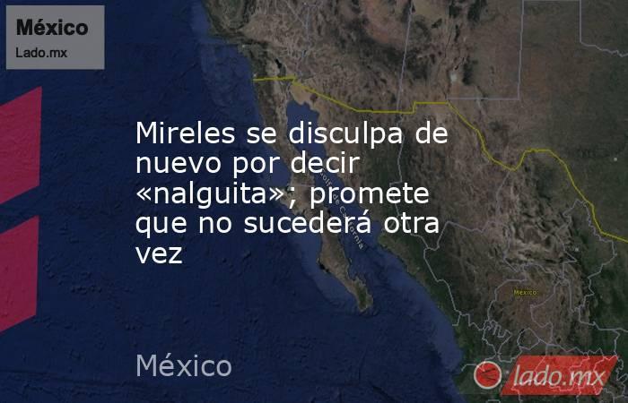 Mireles se disculpa de nuevo por decir «nalguita»; promete que no sucederá otra vez. Noticias en tiempo real