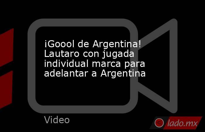 ¡Goool de Argentina!  Lautaro con jugada individual marca para adelantar a Argentina. Noticias en tiempo real