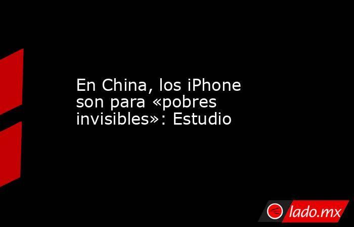En China, los iPhone son para «pobres invisibles»: Estudio. Noticias en tiempo real