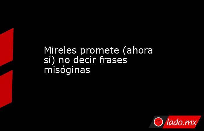 Mireles promete (ahora sí) no decir frases misóginas. Noticias en tiempo real