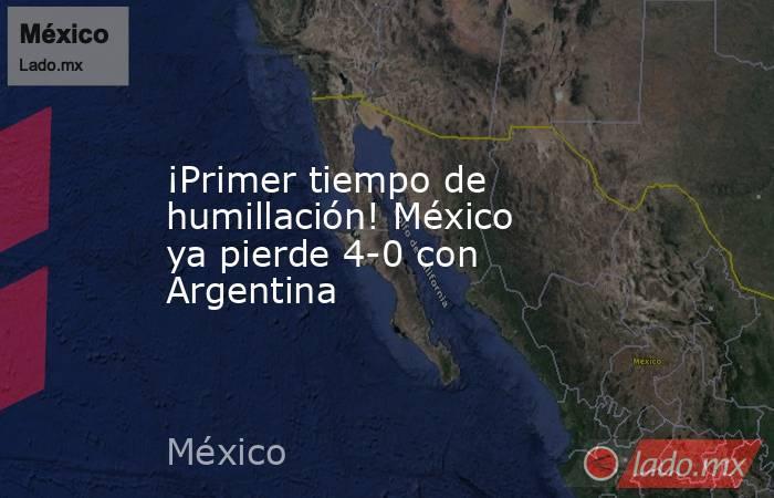¡Primer tiempo de humillación! México ya pierde 4-0 con Argentina. Noticias en tiempo real