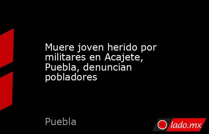 Muere joven herido por militares en Acajete, Puebla, denuncian pobladores. Noticias en tiempo real