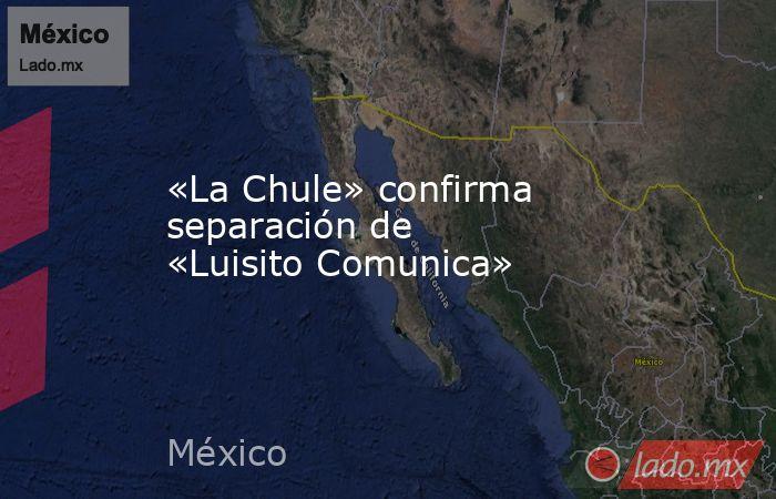 «La Chule» confirma separación de «Luisito Comunica». Noticias en tiempo real