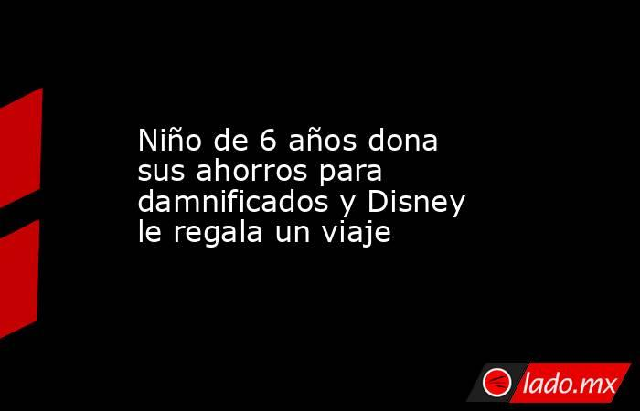 Niño de 6 años dona sus ahorros para damnificados y Disney le regala un viaje. Noticias en tiempo real