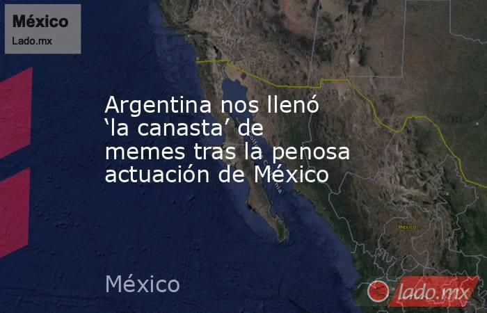 Argentina nos llenó 'la canasta' de memes tras la penosa actuación de México. Noticias en tiempo real