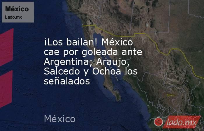 ¡Los bailan! México cae por goleada ante Argentina; Araujo, Salcedo y Ochoa los señalados. Noticias en tiempo real