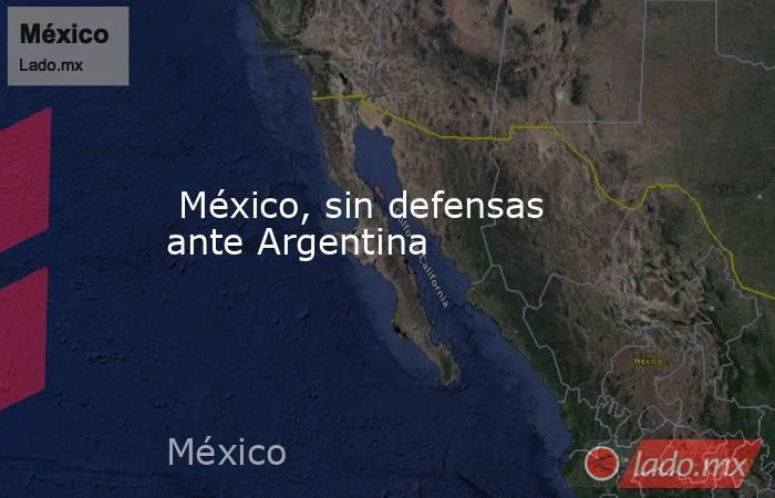 México, sin defensas ante Argentina. Noticias en tiempo real